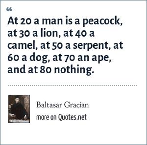 Baltasar Gracian: At 20 a man is a peacock, at 30 a lion, at 40 a camel, at 50 a serpent, at 60 a dog, at 70 an ape, and at 80 nothing.