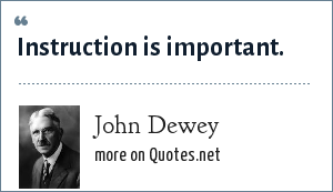 John Dewey: Instruction is important.