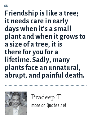 Pradeep T: Friendship is like a tree; it needs care in early days when it's a small plant and when it grows to a size of a tree, it is there for you for a lifetime. Sadly, many plants face an unnatural, abrupt, and painful death.