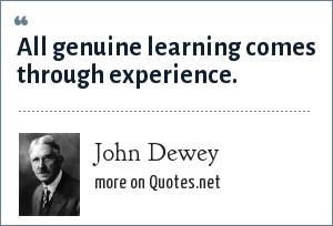 John Dewey: All genuine learning comes through experience.