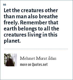 Mehmet Murat ildan: Let the creatures other than man also breathe freely. Remember that earth belongs to all the creatures living in this planet.