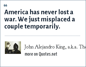 John Alejandro King, a.k.a. The Covert Comic, www.covertcomic.com: America has never lost a war. We just misplaced a couple temporarily.