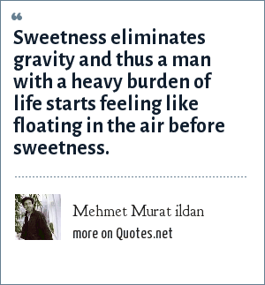 Mehmet Murat ildan: Sweetness eliminates gravity and thus a man with a heavy burden of life starts feeling like floating in the air before sweetness.