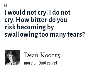 Dean Koontz: I would not cry. I do not cry. How bitter do you risk becoming by swallowing too many tears?