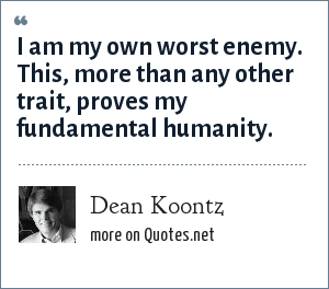 Dean Koontz: I am my own worst enemy. This, more than any other trait, proves my fundamental humanity.