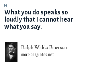 Ralph Waldo Emerson: What you do speaks so loudly that I cannot hear what you say.