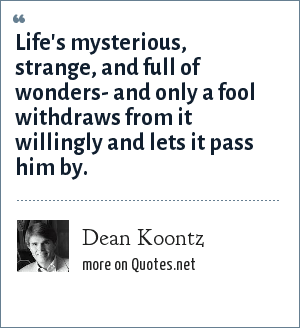 Dean Koontz: Life's mysterious, strange, and full of wonders- and only a fool withdraws from it willingly and lets it pass him by.