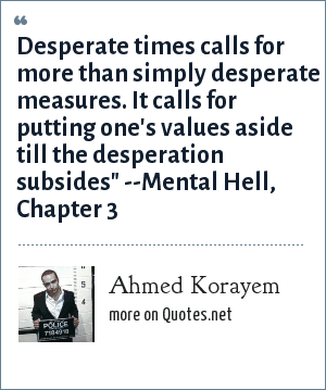 Ahmed Korayem: Desperate times calls for more than simply desperate measures. It calls for putting one's values aside till the desperation subsides