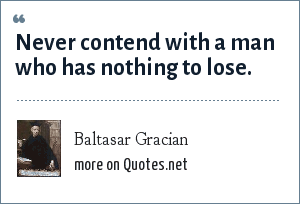 Baltasar Gracian: Never contend with a man who has nothing to lose.