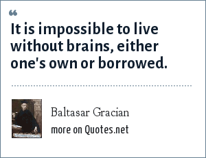Baltasar Gracian: It is impossible to live without brains, either one's own or borrowed.