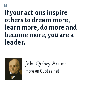 John Quincy Adams: If your actions inspire others to dream more, learn more, do more and become more, you are a leader.
