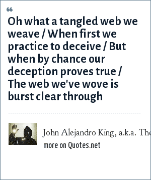 John Alejandro King, a.k.a. The Covert Comic, www.covertcomic.com: Oh what a tangled web we weave / When first we practice to deceive / But when by chance our deception proves true / The web we've wove is burst clear through