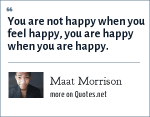Maat Morrison: You are not happy when you feel happy, you are happy when you are happy.