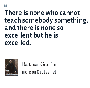 Baltasar Gracian: There is none who cannot teach somebody something, and there is none so excellent but he is excelled.