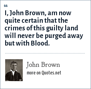 John Brown: I, John Brown, am now quite certain that the crimes of this guilty land will never be purged away but with Blood.