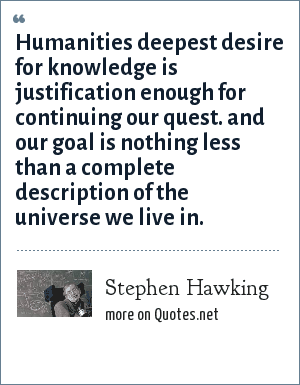 Stephen Hawking: Humanities deepest desire for knowledge is justification enough for continuing our quest. and our goal is nothing less than a complete description of the universe we live in.