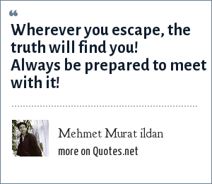 Mehmet Murat ildan: Wherever you escape, the truth will find you! Always be prepared to meet with it!