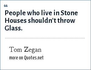 Tom Zegan: People who live in Stone Houses shouldn't throw Glass.