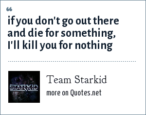 Team Starkid: If you don't go out there and die for something, i'll kill you for nothing