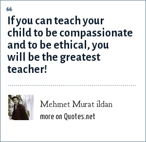Mehmet Murat ildan: If you can teach your child to be compassionate and to be ethical, you will be the greatest teacher!