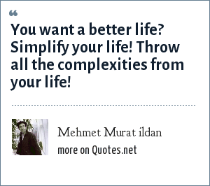 Mehmet Murat ildan: You want a better life? Simplify your life! Throw all the complexities from your life!