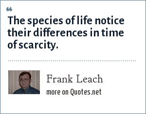 Frank Leach: The species of life notice their differences in time of scarcity.