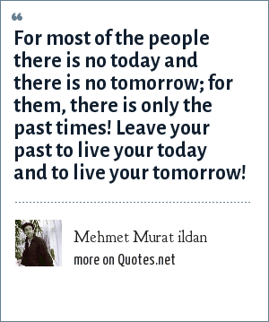 Mehmet Murat ildan: For most of the people there is no today and there is no tomorrow; for them, there is only the past times! Leave your past to live your today and to live your tomorrow!