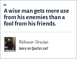 Baltasar Gracian: A wise man gets more use from his enemies than a fool from his friends.