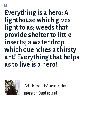 Mehmet Murat ildan: Everything is a hero: A lighthouse which gives light to us; weeds that provide shelter to little insects; a water drop which quenches a thirsty ant! Everything that helps us to live is a hero!
