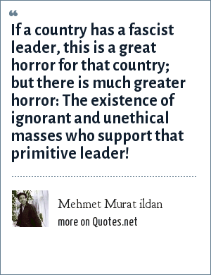 Mehmet Murat ildan: If a country has a fascist leader, this is a great horror for that country; but there is much greater horror: The existence of ignorant and unethical masses who support that primitive leader!