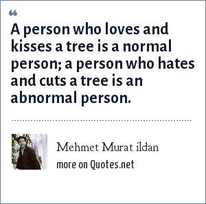 Mehmet Murat ildan: A person who loves and kisses a tree is a normal person; a person who hates and cuts a tree is an abnormal person.