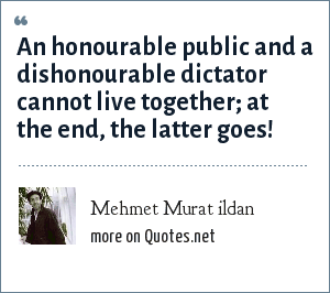 Mehmet Murat ildan: An honourable public and a dishonourable dictator cannot live together; at the end, the latter goes!