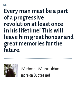 Mehmet Murat ildan: Every man must be a part of a progressive revolution at least once in his lifetime! This will leave him great honour and great memories for the future.