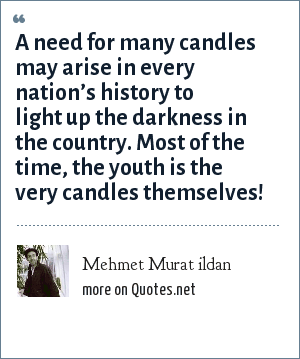 Mehmet Murat ildan: A need for many candles may arise in every nation's history to light up the darkness in the country. Most of the time, the youth is the very candles themselves!