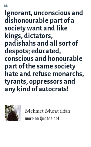 Mehmet Murat ildan: Ignorant, unconscious and dishonourable part of a society want and like kings, dictators, padishahs and all sort of despots; educated, conscious and honourable part of the same society hate and refuse monarchs, tyrants, oppressors and any kind of autocrats!