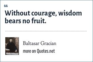 Baltasar Gracian: Without courage, wisdom bears no fruit.