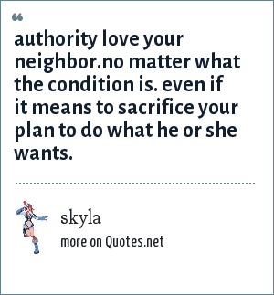 skyla: authority love your neighbor.no matter what the condition is. even if it means to sacrifice your plan to do what he or she wants.
