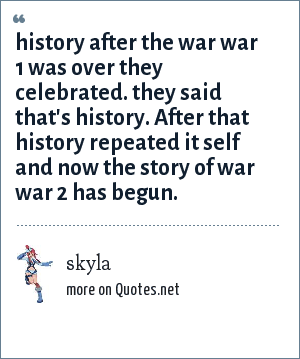 skyla: history after the war war 1 was over they celebrated. they said that's history. After that history repeated it self and now the story of war war 2 has begun.