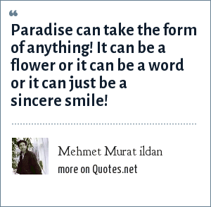 Mehmet Murat ildan: Paradise can take the form of anything! It can be a flower or it can be a word or it can just be a sincere smile!
