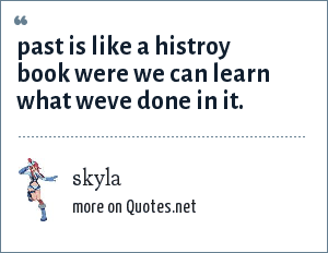 skyla: past is like a histroy book were we can learn what weve done in it.