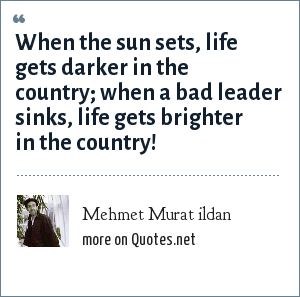 Mehmet Murat ildan: When the sun sets, life gets darker in the country; when a bad leader sinks, life gets brighter in the country!