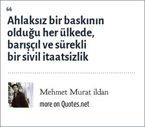 Mehmet Murat ildan: Ahlaksız bir baskının olduğu her ülkede, barışçıl ve sürekli bir sivil itaatsizlik