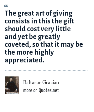 Baltasar Gracian: The great art of giving consists in this the gift should cost very little and yet be greatly coveted, so that it may be the more highly appreciated.