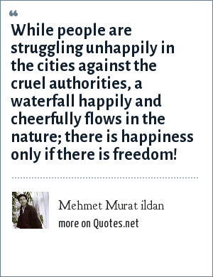 Mehmet Murat ildan: While people are struggling unhappily in the cities against the cruel authorities, a waterfall happily and cheerfully flows in the nature; there is happiness only if there is freedom!