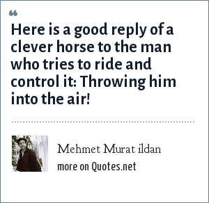 Mehmet Murat ildan: Here is a good reply of a clever horse to the man who tries to ride and control it: Throwing him into the air!