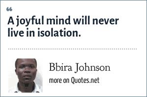 Bbira Johnson: A joyful mind will never live in isolation.