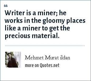 Mehmet Murat ildan: Writer is a miner; he works in the gloomy places like a miner to get the precious material.