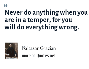 Baltasar Gracian: Never do anything when you are in a temper, for you will do everything wrong.