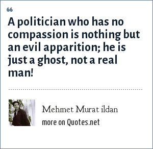 Mehmet Murat ildan: A politician who has no compassion is nothing but an evil apparition; he is just a ghost, not a real man!