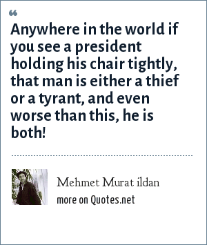 Mehmet Murat ildan: Anywhere in the world if you see a president holding his chair tightly, that man is either a thief or a tyrant, and even worse than this, he is both!